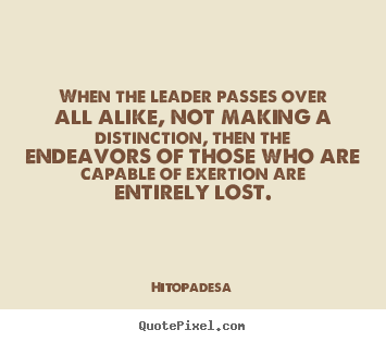 Motivational sayings - When the leader passes over all alike, not making a..