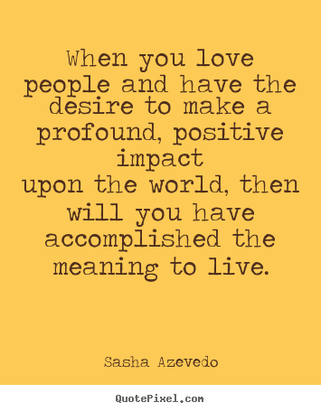 When you love people and have the desire to make a profound,.. Sasha Azevedo famous motivational sayings