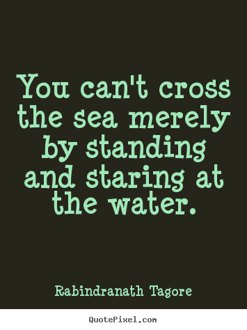 Customize picture quotes about motivational - You can't cross the sea merely by standing and staring at the..