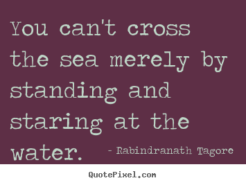 You can't cross the sea merely by standing and staring at.. Rabindranath Tagore popular motivational quotes