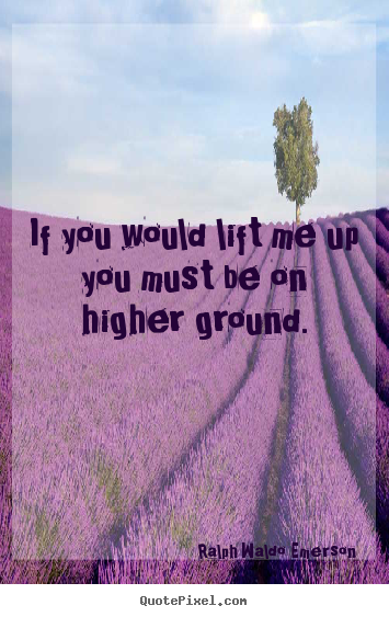 If you would lift me up you must be on higher ground. Ralph Waldo Emerson best motivational quotes