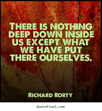 Richard Rorty image quotes - There is nothing deep down inside us except.. - Motivational quotes