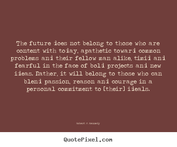 The future does not belong to those who are content with today,.. Robert F. Kennedy famous motivational quote