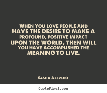 Motivational quote - When you love people and have the desire to make a profound, positive..