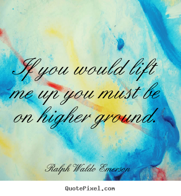 Quote about motivational - If you would lift me up you must be on higher ground.