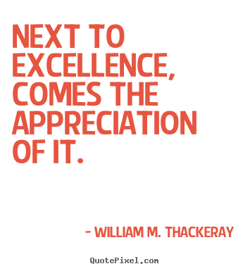 William M. Thackeray picture quotes - Next to excellence, comes the appreciation of it. - Motivational quote