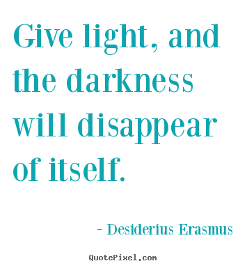 Make custom picture quotes about motivational - Give light, and the darkness will disappear of itself.