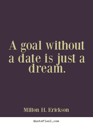 Motivational quotes - A goal without a date is just a dream.
