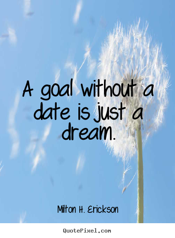 Milton H. Erickson picture quotes - A goal without a date is just a dream. - Motivational quotes