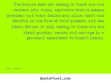 Motivational quotes - The future does not belong to those who are content with today,..