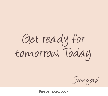 Sayings about motivational - Get ready for tomorrow, today.