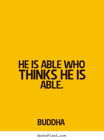 He is able who thinks he is able. Buddha famous motivational quote