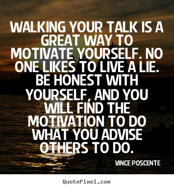 Walking your talk is a great way to motivate yourself... Vince Poscente famous motivational quote