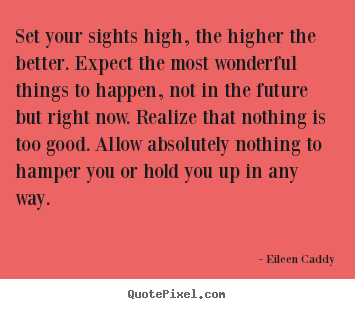 Sayings about motivational - Set your sights high, the higher the better. expect the most wonderful..
