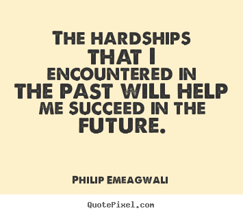 The hardships that i encountered in the past will help me succeed in.. Philip Emeagwali famous motivational quotes