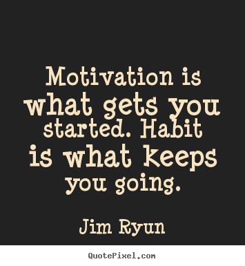Motivation is what gets you started. habit is what.. Jim Ryun top motivational quotes