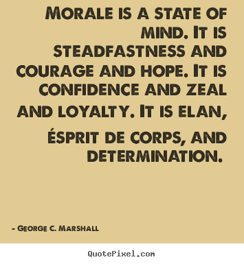 Motivational quotes - Morale is a state of mind. it is steadfastness and courage and hope...