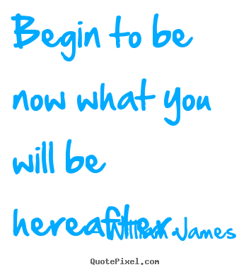 Customize poster quotes about motivational - Begin to be now what you will be hereafter.