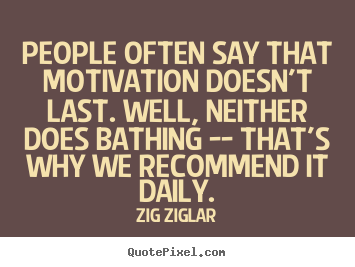 People often say that motivation doesn't last. well, neither does.. Zig Ziglar top motivational quotes