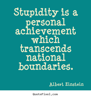 Create graphic picture quotes about success - Stupidity is a personal achievement which transcends national..