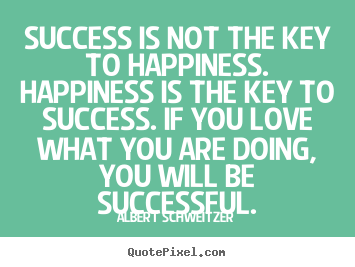 Success is not the key to happiness. happiness is the key to success... Albert Schweitzer  success sayings