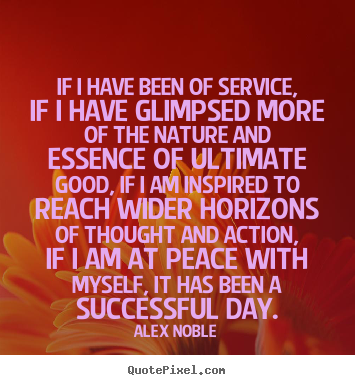 Alex Noble picture quotes - If i have been of service, if i have glimpsed more of the.. - Success quote