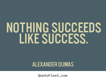 Alexander Dumas poster quotes - Nothing succeeds like success. - Success sayings