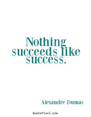 Alexandre Dumas picture quote - Nothing succeeds like success. - Success quotes