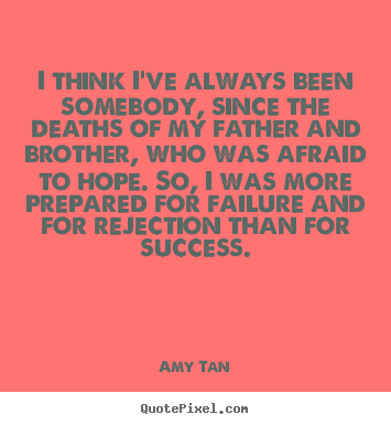 I think i've always been somebody, since.. Amy Tan top success quote