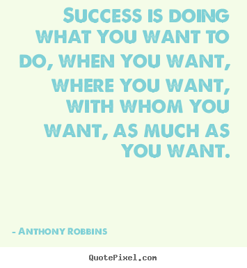 Anthony Robbins picture quotes - Success is doing what you want to do, when you want,.. - Success quotes