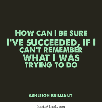 How can i be sure i've succeeded, if i can't remember what.. Ashleigh Brilliant  success quotes