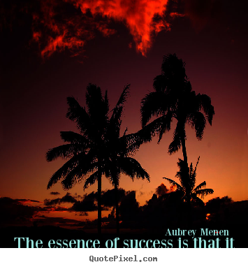 The essence of success is that it is never necessary.. Aubrey Menen good success quote