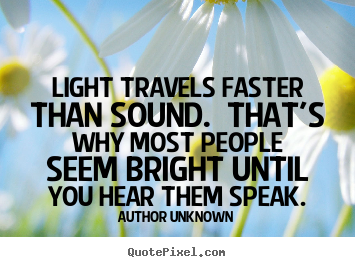 Quote about success - Light travels faster than sound. that's why most people seem bright..