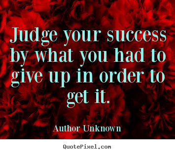 Sayings about success - Judge your success by what you had to give up in order to get..