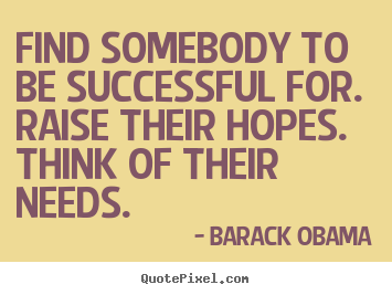 Find somebody to be successful for. raise their hopes. think.. Barack Obama  success quote