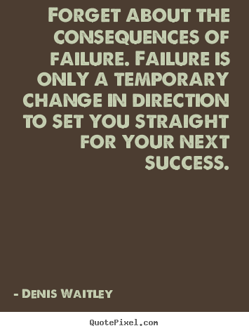 Denis Waitley picture quotes - Forget about the consequences of failure... - Success quotes