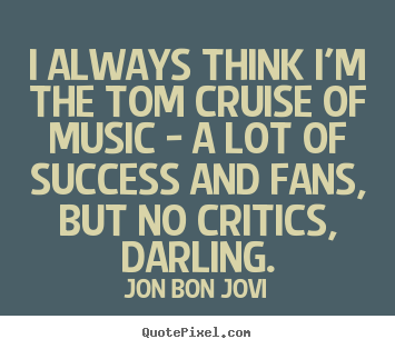 I always think i'm the tom cruise of music.. Jon Bon Jovi popular success quote