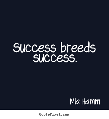 Success quotes - Success breeds success.