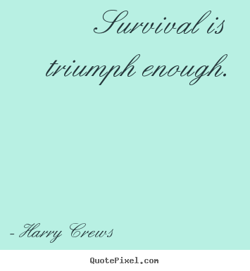 Create graphic picture quotes about success - Survival is triumph enough.