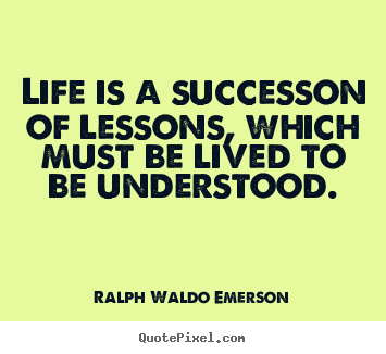 Life is a successon of lessons, which must be lived.. Ralph Waldo Emerson top success quotes