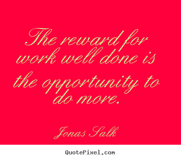 Quote about success - The reward for work well done is the opportunity..