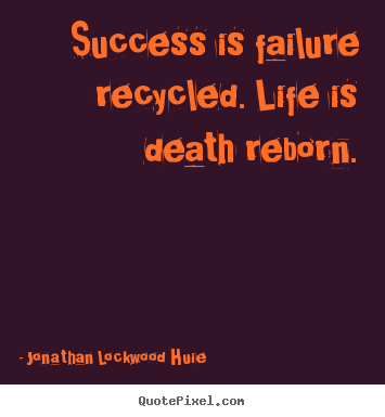 Create your own picture quotes about success - Success is failure recycled. life is death reborn.