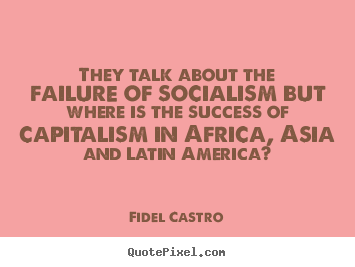 They talk about the failure of socialism but.. Fidel Castro popular success quote