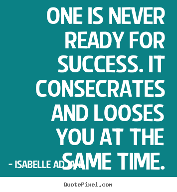 Isabelle Adjani picture quotes - One is never ready for success. it consecrates and.. - Success quote