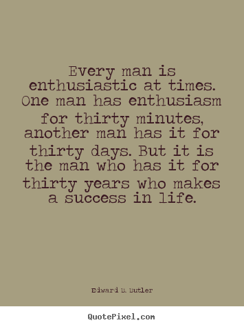 Every man is enthusiastic at times. one man has enthusiasm for.. Edward B. Butler top success quotes