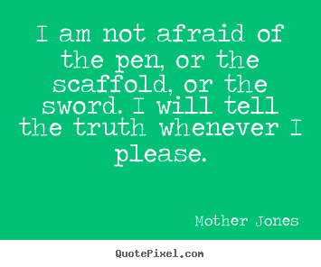 I am not afraid of the pen, or the scaffold, or the sword. i will.. Mother Jones top success quotes