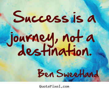 Create picture quotes about success - Success is a journey, not a destination.