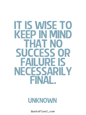 Unknown poster quotes - It is wise to keep in mind that no success or.. - Success quotes