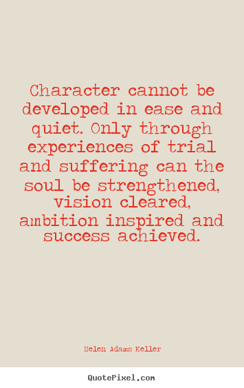Character cannot be developed in ease and quiet. only.. Helen Adams Keller popular success quotes