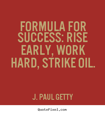 Formula for success: rise early, work hard, strike oil. J. Paul Getty  success quote